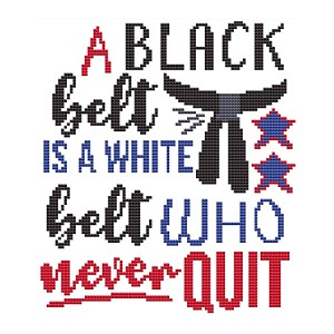 A Black Belt is a White Belt who never Quit - (Cross Stitch)